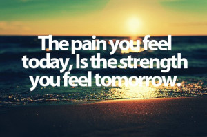 strength the pain you feel today is the strength you feel tomorrow
