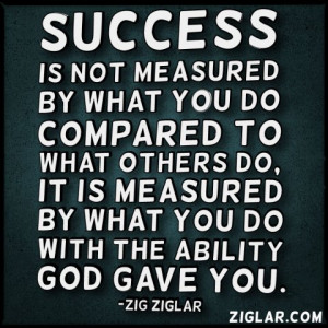 Success is not measured by what you do compared to what others do, it ...