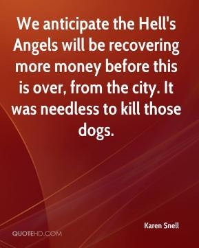 Karen Snell - We anticipate the Hell's Angels will be recovering more ...