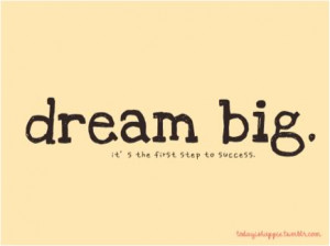 Dream big, it's the first step to success.