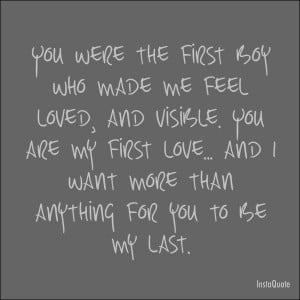 ... You are my first love, and I want, more than anything, for you ...