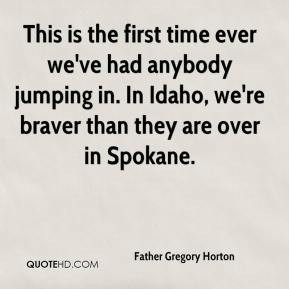 This is the first time ever we've had anybody jumping in. In Idaho, we ...