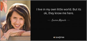 Lauren Myracle quote: I live in my own little world. But its ok...