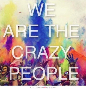 We are the crazy people Picture Quote #1