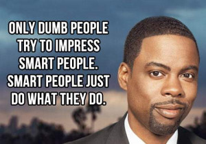 Chris Rock - Only dumb people try to impress smart people.