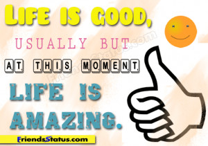 Life is good, usually but at this moment, life is amazing.