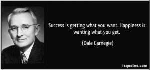 ... what you want. Happiness is wanting what you get. - Dale Carnegie