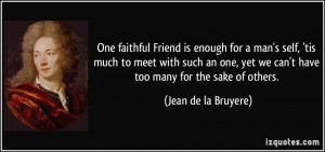 One faithful Friend is enough for a man's self, 'tis much to meet with ...