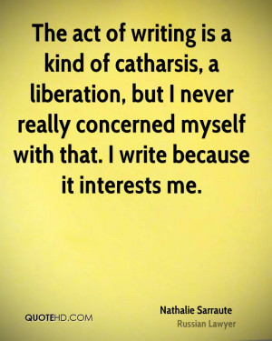 The act of writing is a kind of catharsis, a liberation, but I never ...