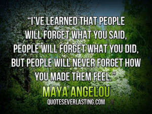 ... that people will forget what you said, people will forget what you did