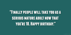 ... you as a serious mature adult now that you're 18. Happy birthday