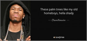 These palm trees like my old homeboys, hella shady - Chamillionaire