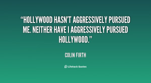 Hollywood hasn't aggressively pursued me. Neither have I aggressively ...