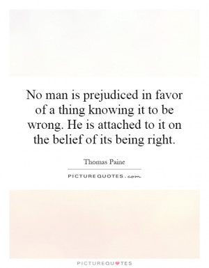 No man is prejudiced in favor of a thing knowing it to be wrong. He is ...