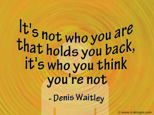 It's not who you are that holds you back,it's who you think you're not ...