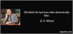 Old beliefs die hard even when demonstrably false. - E. O. Wilson