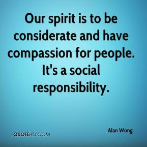 Our spirit is to be considerate and have compassion for people. It's a ...