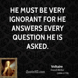 He must be very ignorant for he answers every question he is asked.