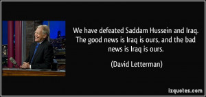 We have defeated Saddam Hussein and Iraq. The good news is Iraq is ...