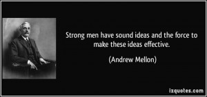 Strong men have sound ideas and the force to make these ideas ...
