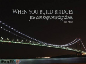 When you build bridges you can keep crossing them. - Rick Pitino