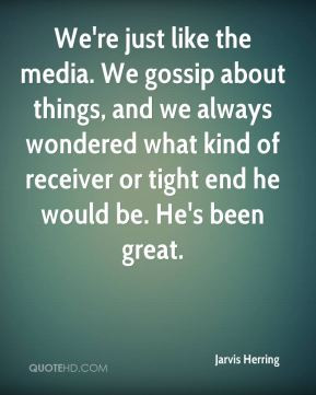 Jarvis Herring - We're just like the media. We gossip about things ...