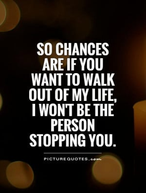 ... walk out of my life, I won't be the person stopping you Picture Quote