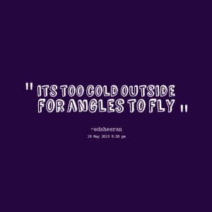 Quotes Picture: its too cold outside for angles to fly