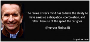 ... , and reflex. Because of the speed the car goes. - Emerson Fittipaldi