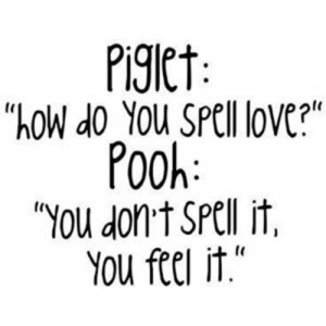 """... to you spell love?"""" Pooh: """"You don't spell it, you feel it"""