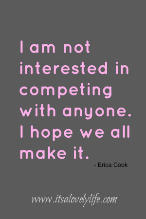 am not interested in competing with anyone. I hope we all make it ...