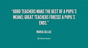 Good teachers make the best of a pupil's means; great teachers foresee ...