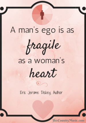 man's ego is as fragile as a woman's heart.""