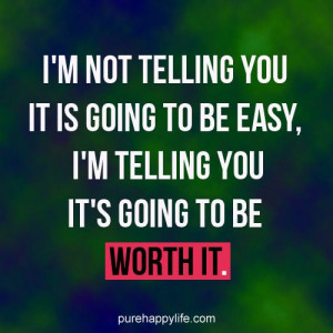 ... you it is going to be easy i m telling you it s going to be worth it