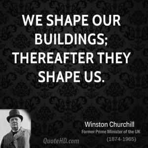 We shape our buildings; thereafter they shape us.