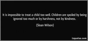 is impossible to treat a child too well. Children are spoiled by being ...