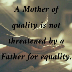 ... is not threatened by a father for equality. Support co parenting