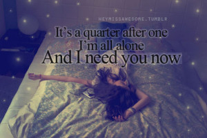 It's a quarter after one, I'm all alone and I need you now.
