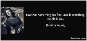 isn't something you find. Love is something that finds you. - Loretta ...