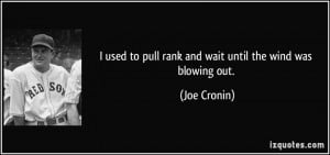 ... to pull rank and wait until the wind was blowing out. - Joe Cronin