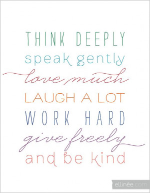... gently, love much, laugh a lot, work hard, give freely and be kind