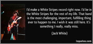 make a White Stripes record right now. I'd be in the White Stripes ...