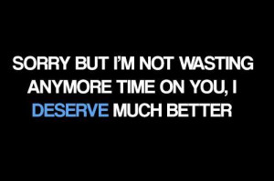 Sorry but I'm not wasting any more time on you, I DESERVE much better!