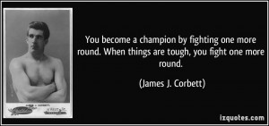 ... . When things are tough, you fight one more round. - James J. Corbett