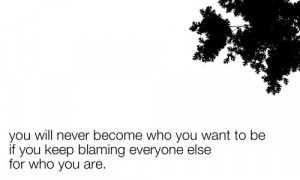 ... you keep blaming everyone else for who you are | Inspirational Quotes