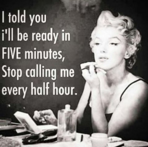 ... you I'll be ready in five minutes, Stop calling me every half hour