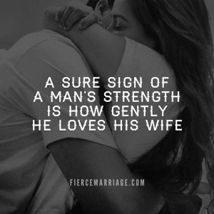 sure sign of a man's strength is how gently he loves his wife.