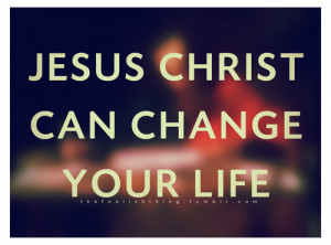 Jesus christ can change your life.