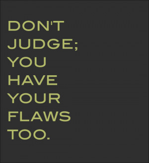 Dont Judge People Quotes Don't judge; you have your