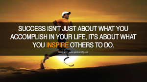 ... you accomplish in your life it s about what you inspire others to do